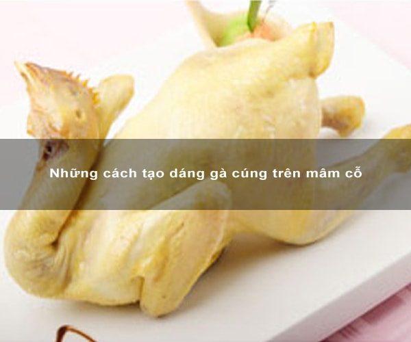 Những cách tạo dáng gà cúng trên mâm cỗ 2